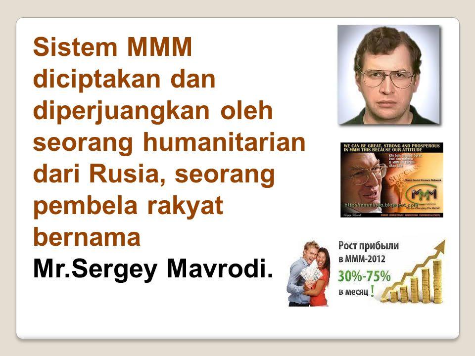 Sistem MMM diciptakan dan diperjuangkan oleh seorang humanitarian dari Rusia, seorang pembela rakyat bernama Mr.Sergey Mavrodi.