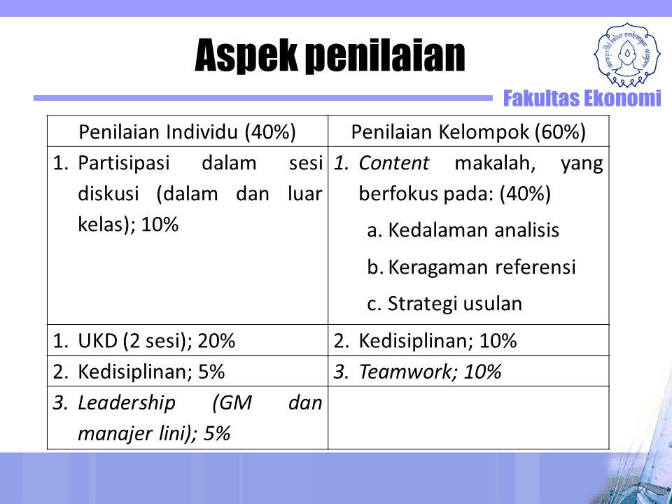 Aspek penilaian Penilaian Individu (40%)Penilaian Kelompok (60%) 1.Partisipasi dalam sesi diskusi (dalam dan luar kelas); 10% 1.Content makalah, yang berfokus pada: (40%) a.Kedalaman analisis b.Keragaman referensi c.Strategi usulan 1.UKD (2 sesi); 20%2.Kedisiplinan; 10% 2.Kedisiplinan; 5%3.Teamwork; 10% 3.Leadership (GM dan manajer lini); 5%