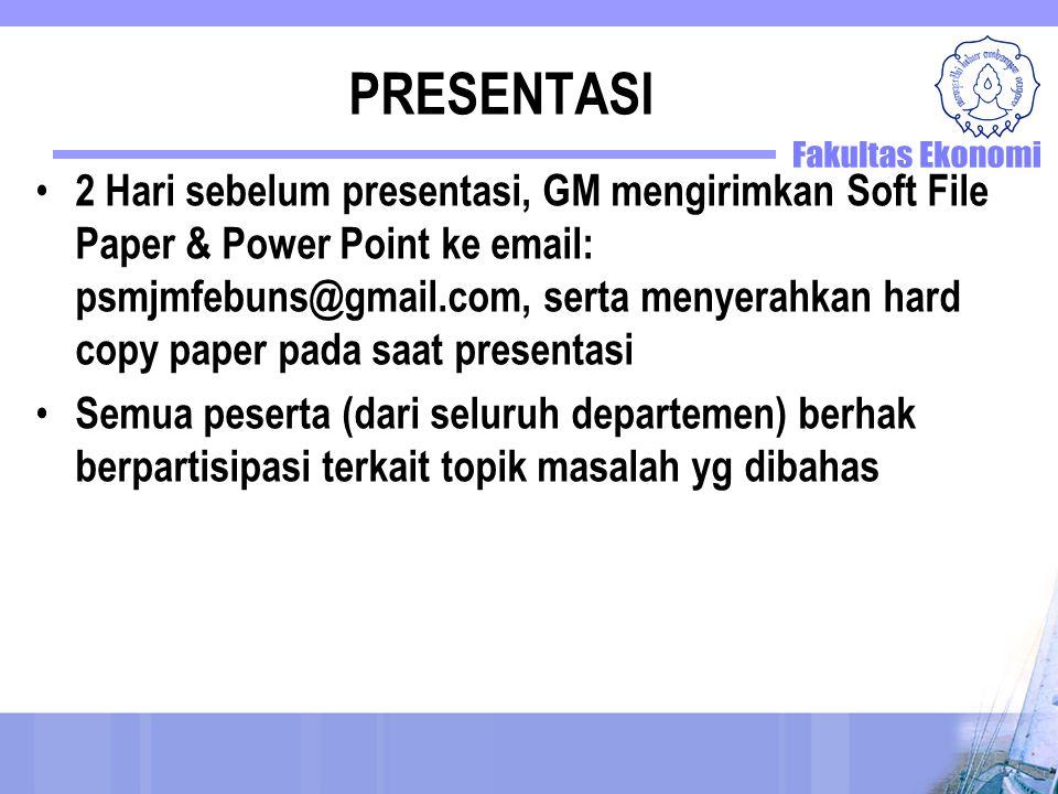 PRESENTASI 2 Hari sebelum presentasi, GM mengirimkan Soft File Paper & Power Point ke email: psmjmfebuns@gmail.com, serta menyerahkan hard copy paper pada saat presentasi Semua peserta (dari seluruh departemen) berhak berpartisipasi terkait topik masalah yg dibahas