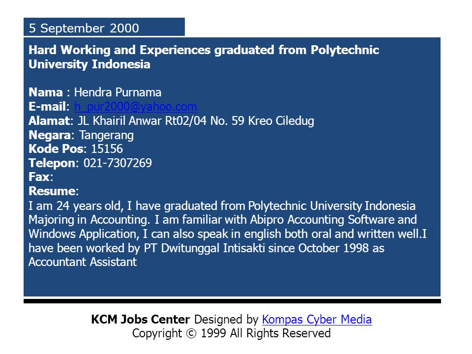 5 September 2000 Hard Working and Experiences graduated from Polytechnic University Indonesia Nama : Hendra Purnama E-mail: h_pur2000@yahoo.com Alamat: JL Khairil Anwar Rt02/04 No.