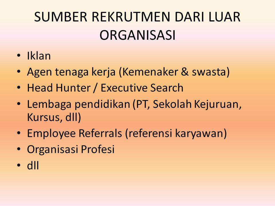 SUMBER REKRUTMEN DARI LUAR ORGANISASI Iklan Agen tenaga kerja (Kemenaker & swasta) Head Hunter / Executive Search Lembaga pendidikan (PT, Sekolah Keju