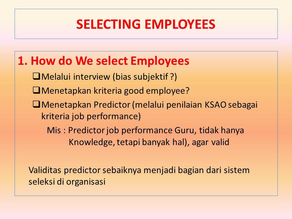 1. How do We select Employees  Melalui interview (bias subjektif ?)  Menetapkan kriteria good employee?  Menetapkan Predictor (melalui penilaian KS