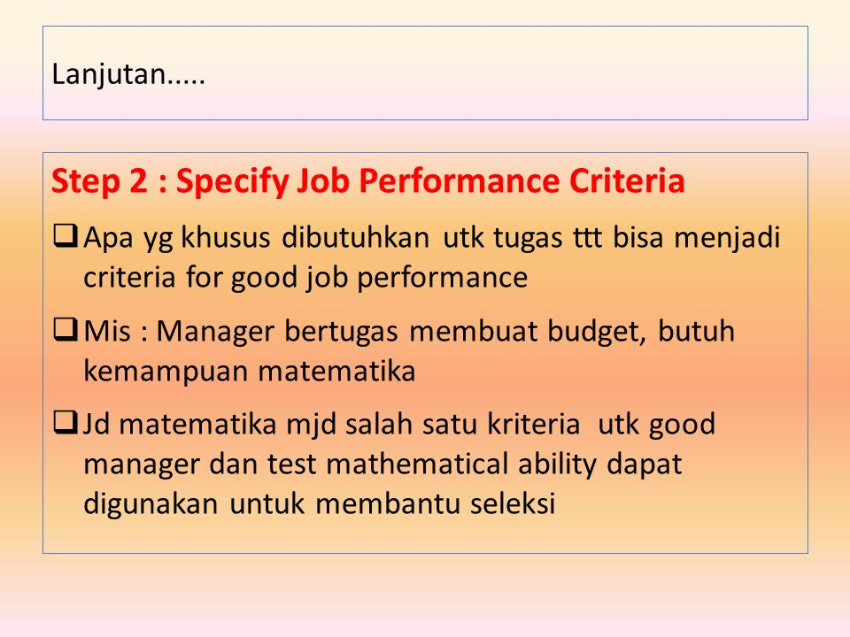 Step 2 : Specify Job Performance Criteria  Apa yg khusus dibutuhkan utk tugas ttt bisa menjadi criteria for good job performance  Mis : Manager bert