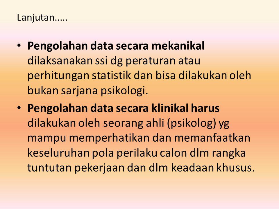 Lanjutan..... Pengolahan data secara mekanikal dilaksanakan ssi dg peraturan atau perhitungan statistik dan bisa dilakukan oleh bukan sarjana psikolog