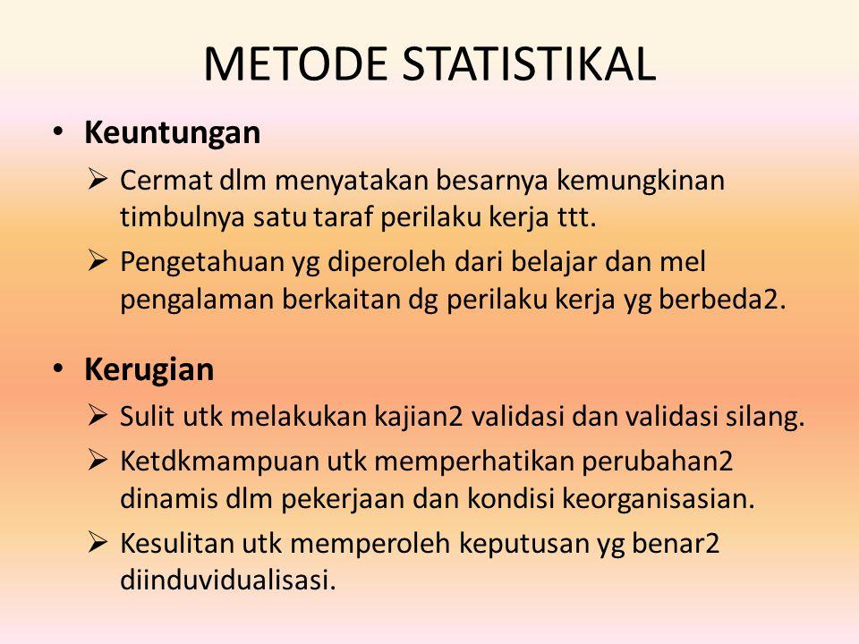 METODE STATISTIKAL Keuntungan  Cermat dlm menyatakan besarnya kemungkinan timbulnya satu taraf perilaku kerja ttt.  Pengetahuan yg diperoleh dari be