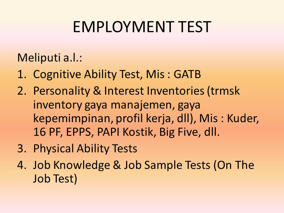 EMPLOYMENT TEST Meliputi a.l.: 1.Cognitive Ability Test, Mis : GATB 2.Personality & Interest Inventories (trmsk inventory gaya manajemen, gaya kepemim