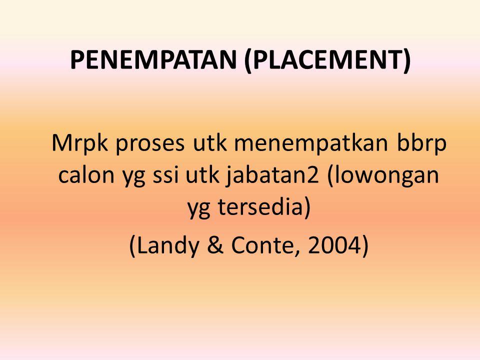 PENEMPATAN (PLACEMENT) Mrpk proses utk menempatkan bbrp calon yg ssi utk jabatan2 (lowongan yg tersedia) (Landy & Conte, 2004)