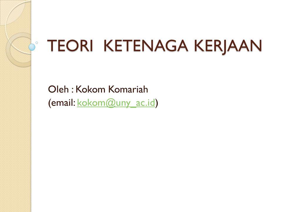 TEORI KETENAGA KERJAAN Oleh : Kokom Komariah (email: kokom@uny_ac.id)kokom@uny_ac.id
