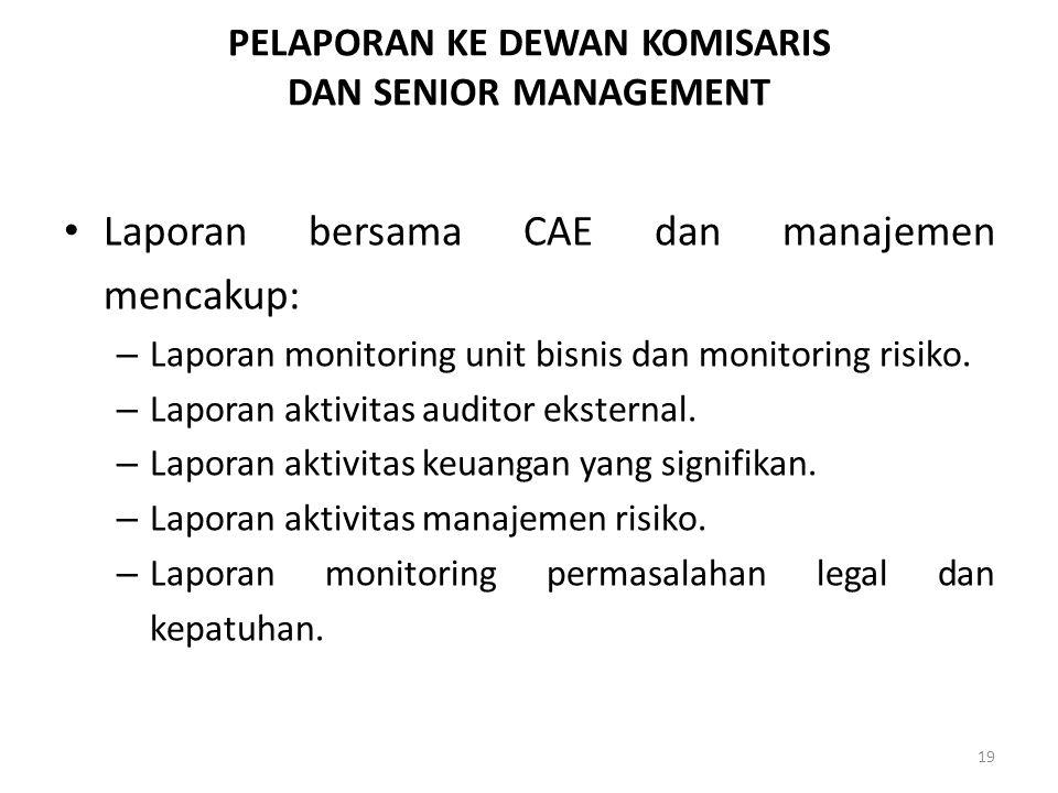 PELAPORAN KE DEWAN KOMISARIS DAN SENIOR MANAGEMENT Laporan bersama CAE dan manajemen mencakup: – Laporan monitoring unit bisnis dan monitoring risiko.