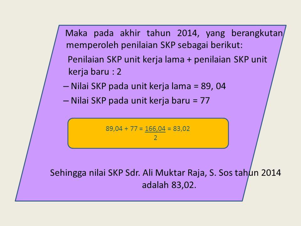 Maka pada akhir tahun 2014, yang berangkutan memperoleh penilaian SKP sebagai berikut: Penilaian SKP unit kerja lama + penilaian SKP unit kerja baru :