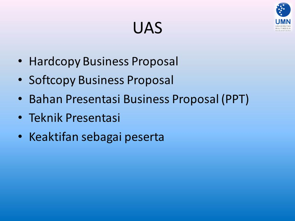 UAS Hardcopy Business Proposal Softcopy Business Proposal Bahan Presentasi Business Proposal (PPT) Teknik Presentasi Keaktifan sebagai peserta
