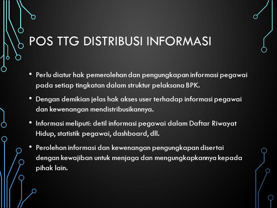 POS TTG DISTRIBUSI INFORMASI Perlu diatur hak pemerolehan dan pengungkapan informasi pegawai pada setiap tingkatan dalam struktur pelaksana BPK. Denga