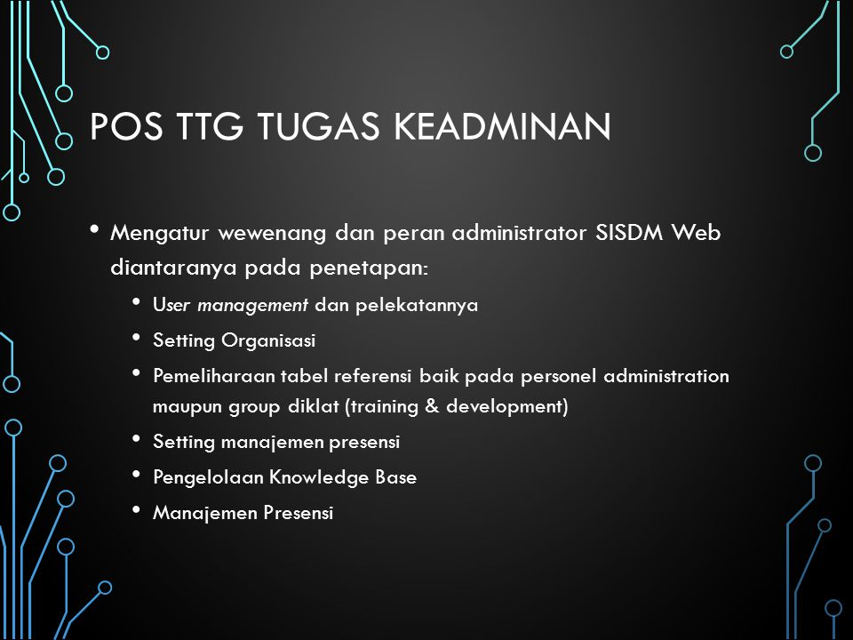 POS TTG TUGAS KEADMINAN Mengatur wewenang dan peran administrator SISDM Web diantaranya pada penetapan: User management dan pelekatannya Setting Organ