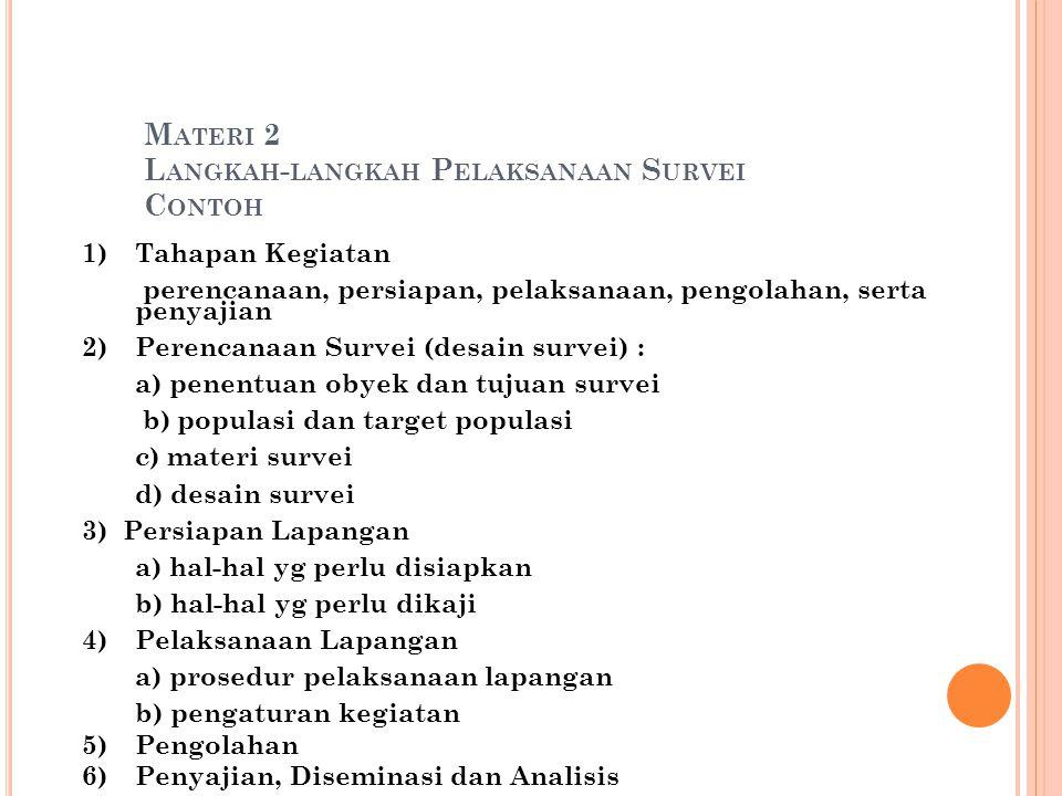 M ATERI 2 L ANGKAH - LANGKAH P ELAKSANAAN S URVEI C ONTOH 1)Tahapan Kegiatan perencanaan, persiapan, pelaksanaan, pengolahan, serta penyajian 2)Perencanaan Survei (desain survei) : a) penentuan obyek dan tujuan survei b) populasi dan target populasi c) materi survei d) desain survei 3) Persiapan Lapangan a) hal-hal yg perlu disiapkan b) hal-hal yg perlu dikaji 4)Pelaksanaan Lapangan a) prosedur pelaksanaan lapangan b) pengaturan kegiatan 5)Pengolahan 6)Penyajian, Diseminasi dan Analisis