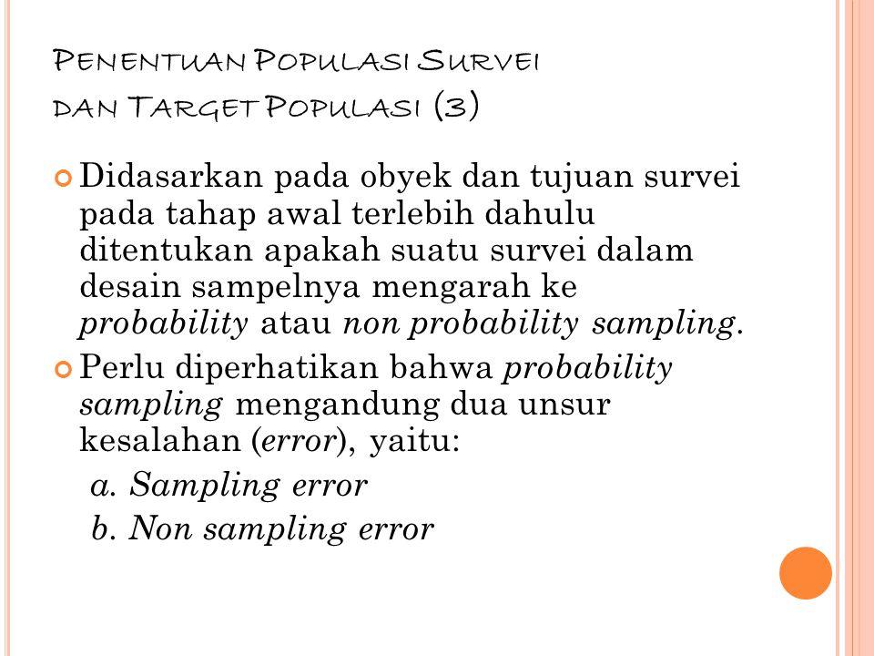 65 P ENENTUAN P OPULASI S URVEI DAN T ARGET P OPULASI (3) Didasarkan pada obyek dan tujuan survei pada tahap awal terlebih dahulu ditentukan apakah suatu survei dalam desain sampelnya mengarah ke probability atau non probability sampling.