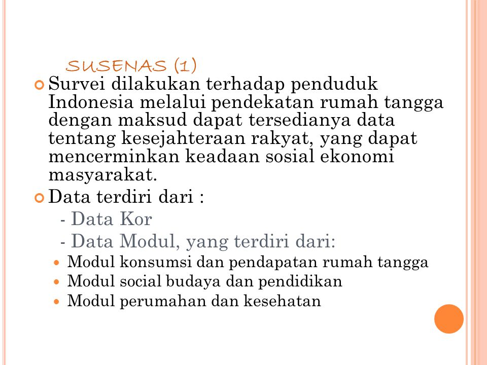73 SUSENAS (1) Survei dilakukan terhadap penduduk Indonesia melalui pendekatan rumah tangga dengan maksud dapat tersedianya data tentang kesejahteraan rakyat, yang dapat mencerminkan keadaan sosial ekonomi masyarakat.