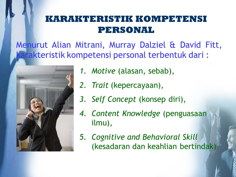 Menurut Alian Mitrani, Murray Dalziel & David Fitt, karakteristik kompetensi personal terbentuk dari : KARAKTERISTIK KOMPETENSI PERSONAL 1.Motive (ala