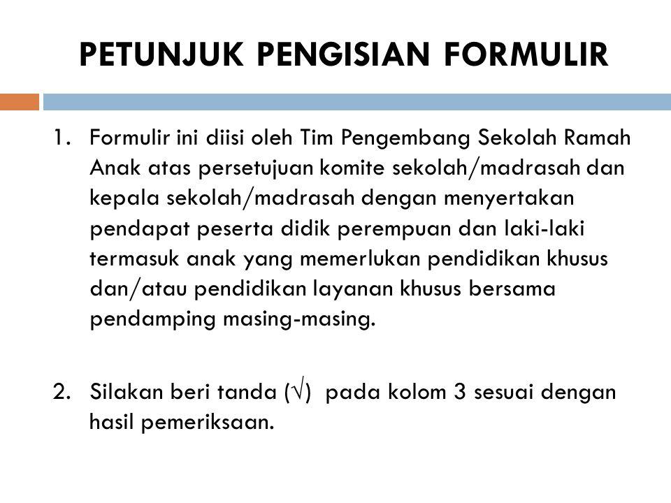 PETUNJUK PENGISIAN FORMULIR 1.Formulir ini diisi oleh Tim Pengembang Sekolah Ramah Anak atas persetujuan komite sekolah/madrasah dan kepala sekolah/ma
