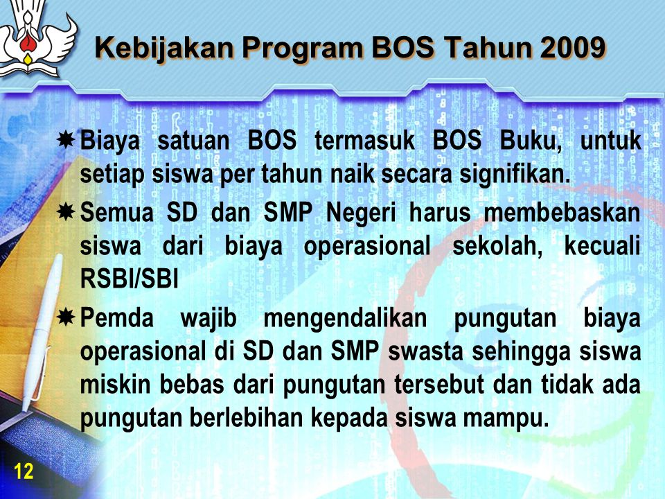 Kebijakan Program BOS Tahun 2009  Biaya satuan BOS termasuk BOS Buku, untuk setiap siswa per tahun naik secara signifikan.