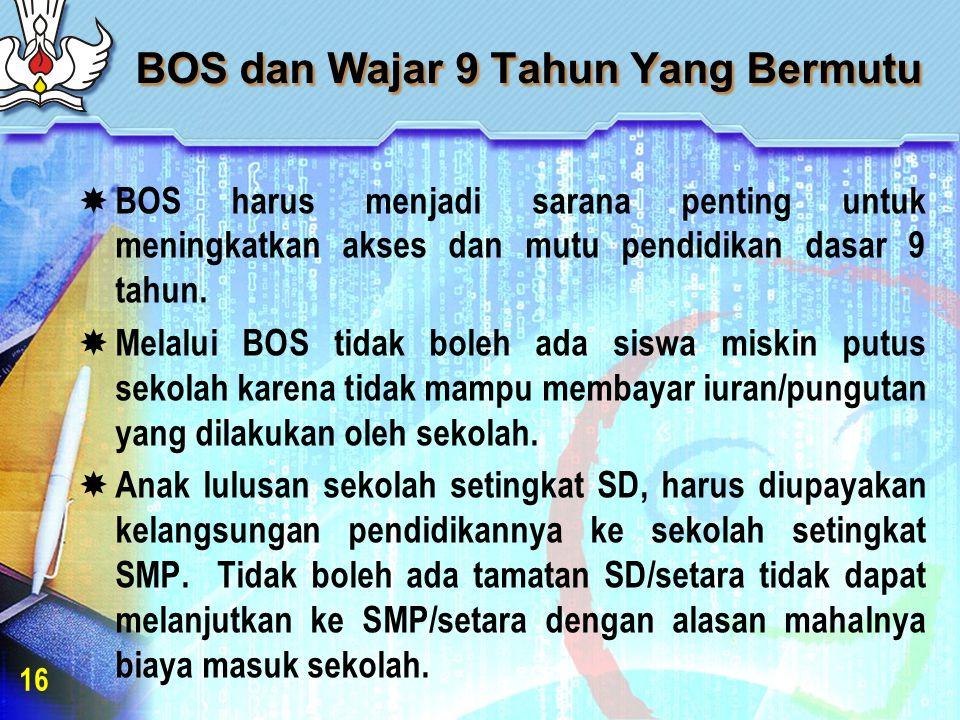 BOS dan Wajar 9 Tahun Yang Bermutu  BOS harus menjadi sarana penting untuk meningkatkan akses dan mutu pendidikan dasar 9 tahun.