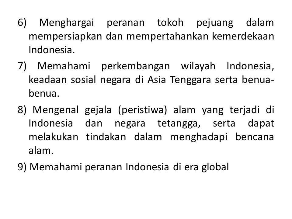 6) Menghargai peranan tokoh pejuang dalam mempersiapkan dan mempertahankan kemerdekaan Indonesia. 7) Memahami perkembangan wilayah Indonesia, keadaan