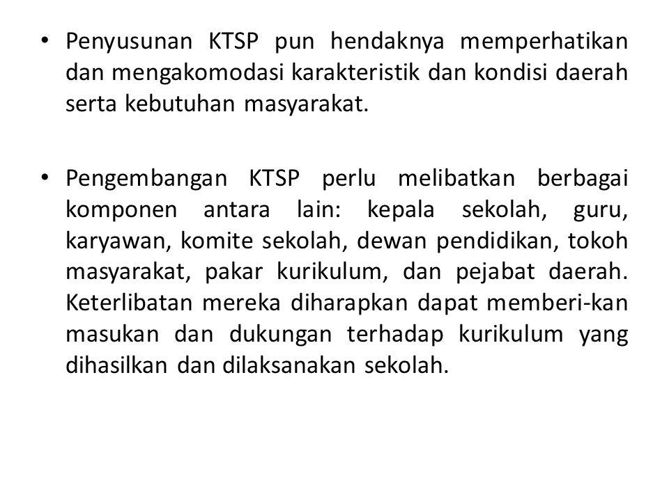 Penyusunan KTSP pun hendaknya memperhatikan dan mengakomodasi karakteristik dan kondisi daerah serta kebutuhan masyarakat. Pengembangan KTSP perlu mel
