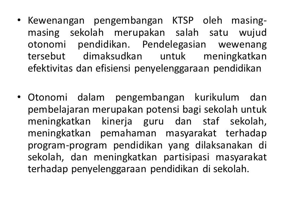 Kewenangan pengembangan KTSP oleh masing- masing sekolah merupakan salah satu wujud otonomi pendidikan. Pendelegasian wewenang tersebut dimaksudkan un