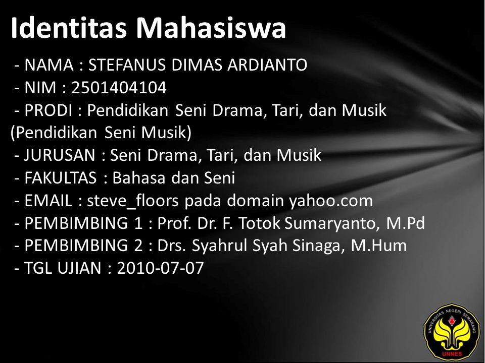 Identitas Mahasiswa - NAMA : STEFANUS DIMAS ARDIANTO - NIM : 2501404104 - PRODI : Pendidikan Seni Drama, Tari, dan Musik (Pendidikan Seni Musik) - JURUSAN : Seni Drama, Tari, dan Musik - FAKULTAS : Bahasa dan Seni - EMAIL : steve_floors pada domain yahoo.com - PEMBIMBING 1 : Prof.