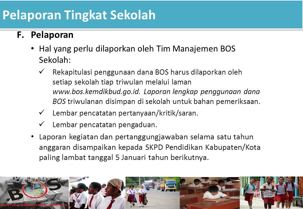 Pelaporan Tingkat Sekolah F.Pelaporan Hal yang perlu dilaporkan oleh Tim Manajemen BOS Sekolah: Rekapitulasi penggunaan dana BOS harus dilaporkan oleh setiap sekolah tiap triwulan melalui laman www.bos.kemdikbud.go.id.