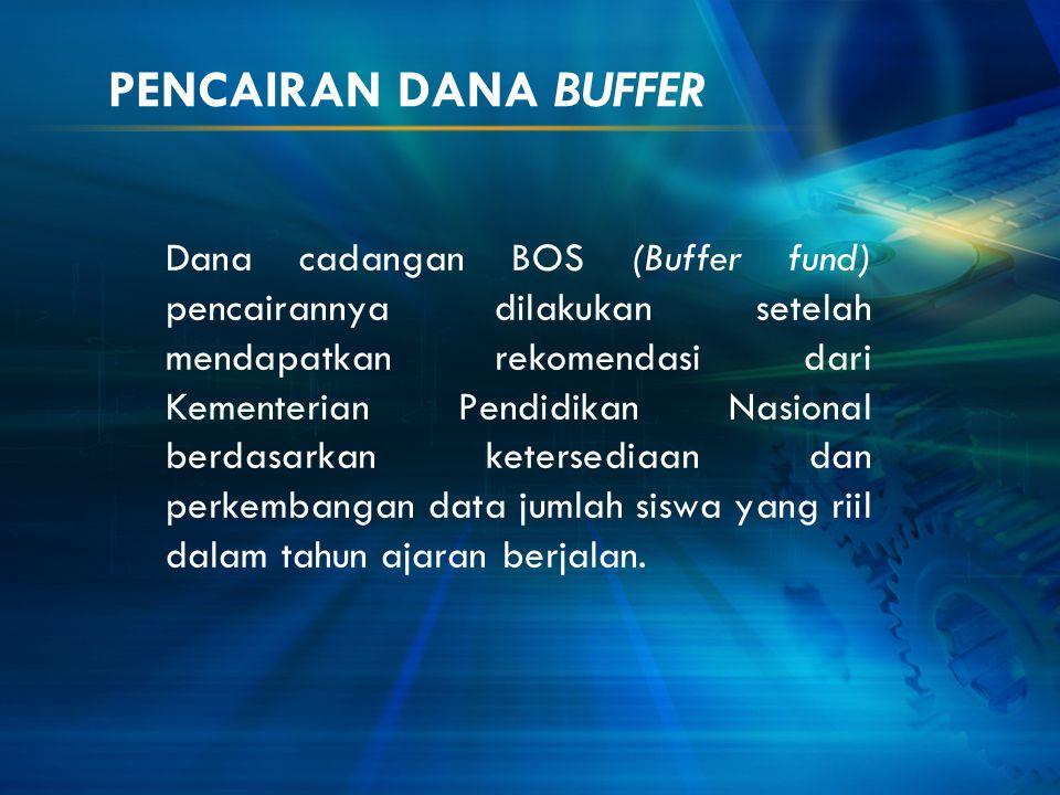 PENCAIRAN DANA BUFFER Dana cadangan BOS (Buffer fund) pencairannya dilakukan setelah mendapatkan rekomendasi dari Kementerian Pendidikan Nasional berd