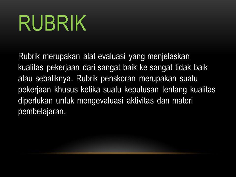 RUBRIK Rubrik merupakan alat evaluasi yang menjelaskan kualitas pekerjaan dari sangat baik ke sangat tidak baik atau sebaliknya. Rubrik penskoran meru