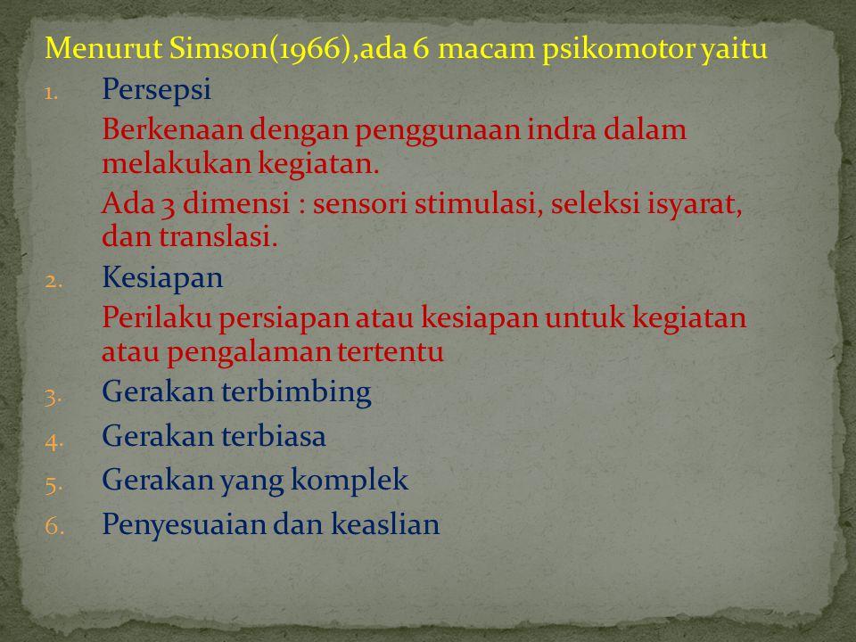 Menurut Simson(1966),ada 6 macam psikomotor yaitu 1. Persepsi Berkenaan dengan penggunaan indra dalam melakukan kegiatan. Ada 3 dimensi : sensori stim