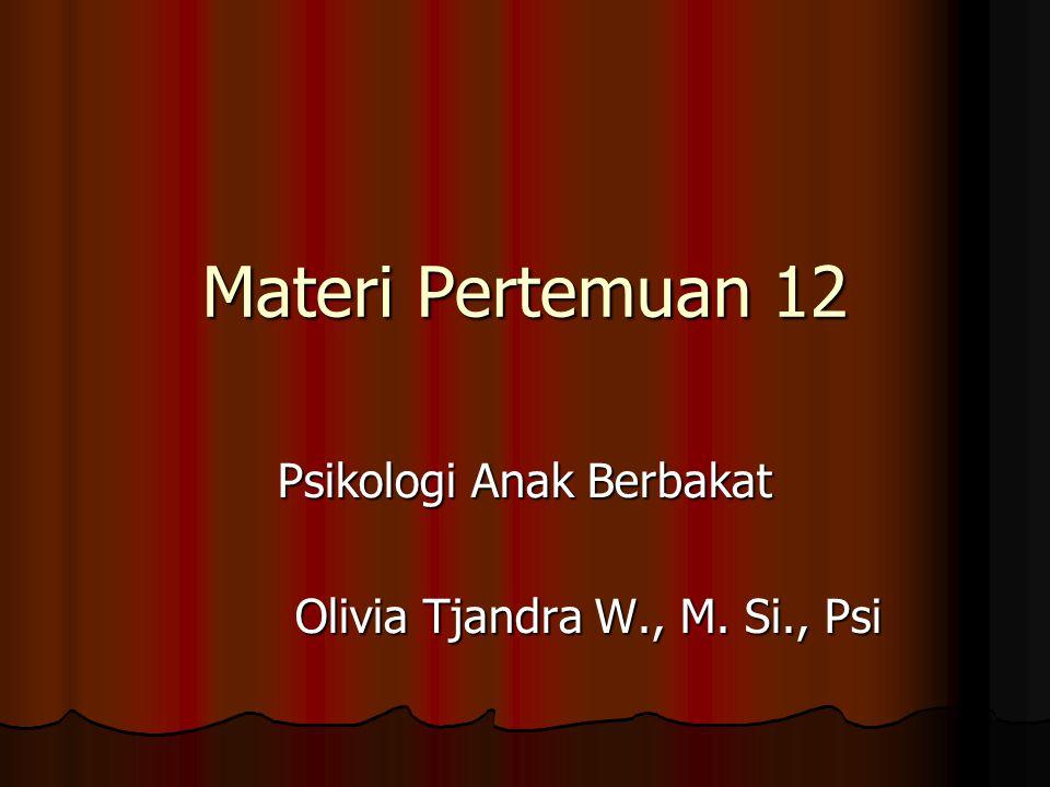 Materi Pertemuan 12 Psikologi Anak Berbakat Olivia Tjandra W., M. Si., Psi