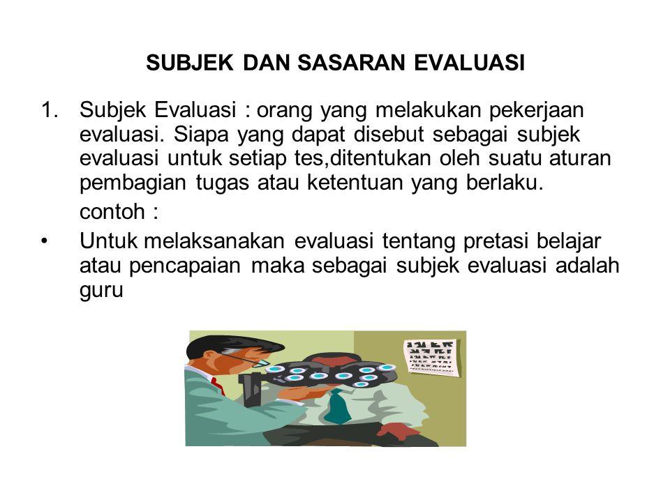 SUBJEK DAN SASARAN EVALUASI 1.Subjek Evaluasi : orang yang melakukan pekerjaan evaluasi. Siapa yang dapat disebut sebagai subjek evaluasi untuk setiap