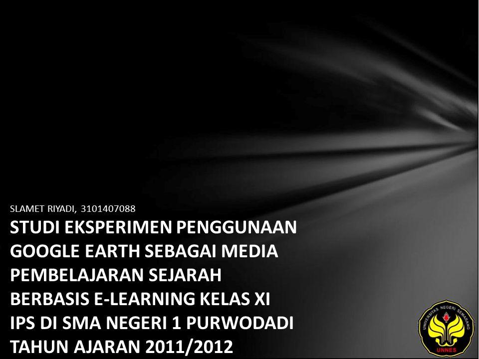 SLAMET RIYADI, 3101407088 STUDI EKSPERIMEN PENGGUNAAN GOOGLE EARTH SEBAGAI MEDIA PEMBELAJARAN SEJARAH BERBASIS E-LEARNING KELAS XI IPS DI SMA NEGERI 1 PURWODADI TAHUN AJARAN 2011/2012