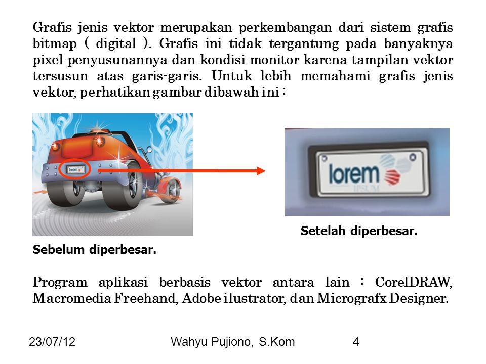 23/07/12Wahyu Pujiono, S.Kom4 Grafis jenis vektor merupakan perkembangan dari sistem grafis bitmap ( digital ). Grafis ini tidak tergantung pada banya