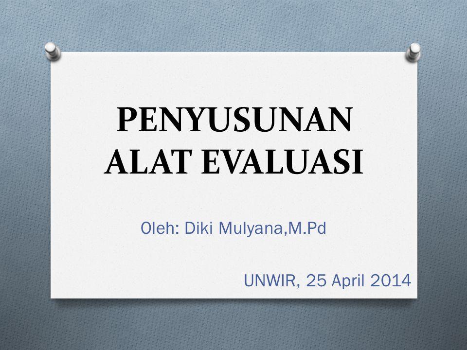 PENYUSUNAN ALAT EVALUASI Oleh: Diki Mulyana,M.Pd UNWIR, 25 April 2014