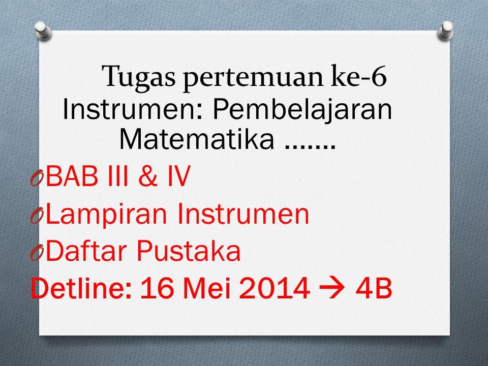Tugas pertemuan ke-6 Instrumen: Pembelajaran Matematika ……. O BAB III & IV O Lampiran Instrumen O Daftar Pustaka Detline: 16 Mei 2014  4B