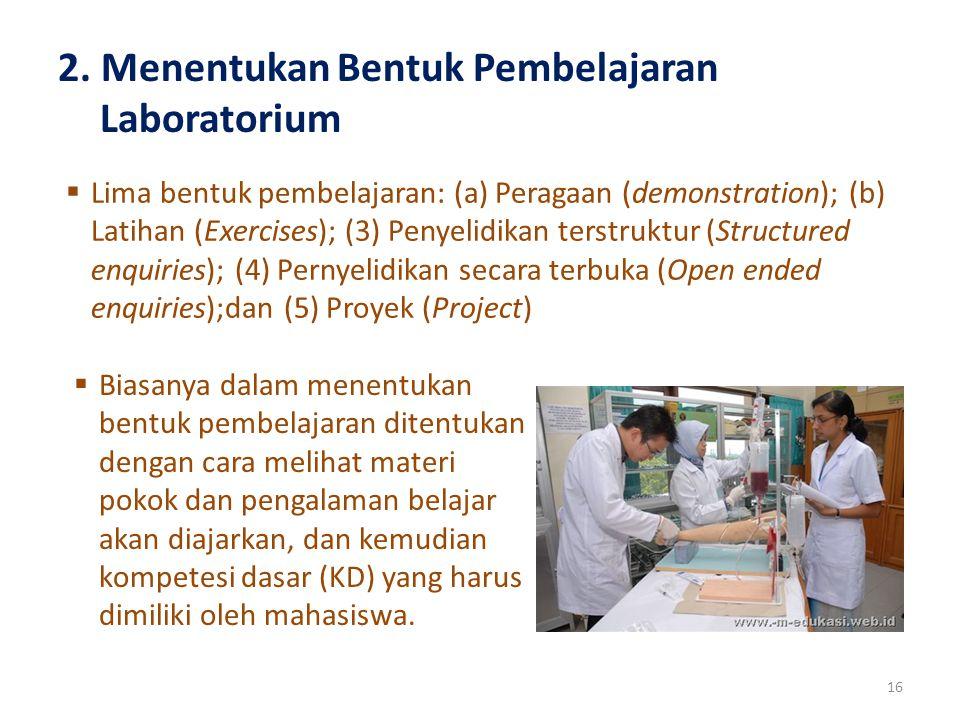 2. Menentukan Bentuk Pembelajaran Laboratorium 16  Lima bentuk pembelajaran: (a) Peragaan (demonstration); (b) Latihan (Exercises); (3) Penyelidikan