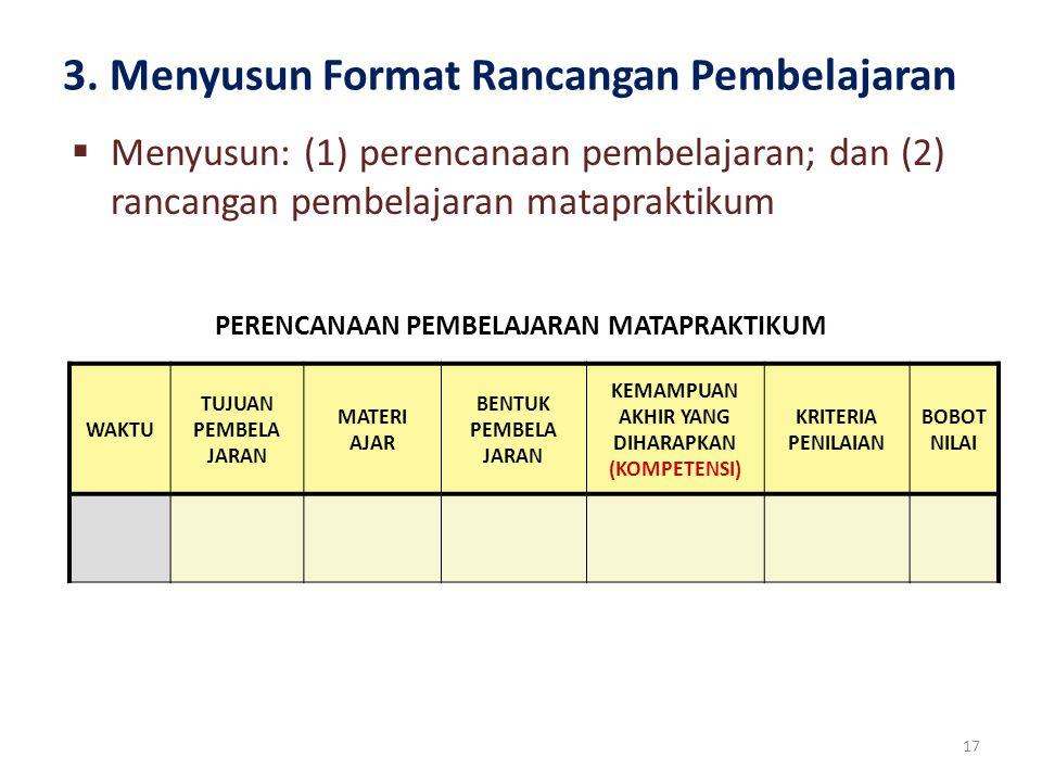 3. Menyusun Format Rancangan Pembelajaran 17  Menyusun: (1) perencanaan pembelajaran; dan (2) rancangan pembelajaran matapraktikum WAKTU TUJUAN PEMBE