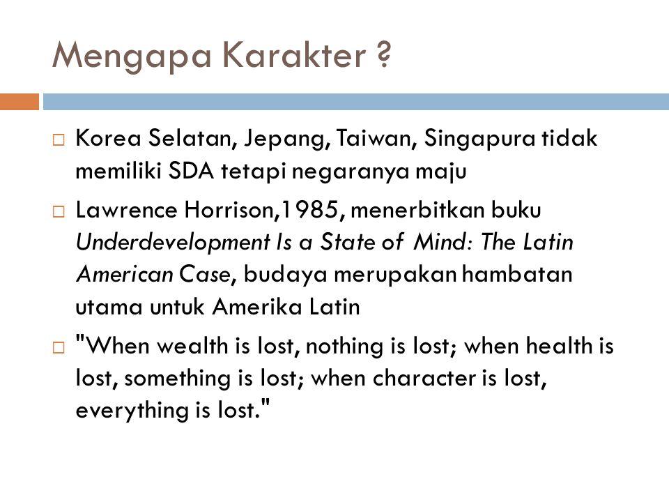 Mengapa Karakter ?  Korea Selatan, Jepang, Taiwan, Singapura tidak memiliki SDA tetapi negaranya maju  Lawrence Horrison,1985, menerbitkan buku Unde