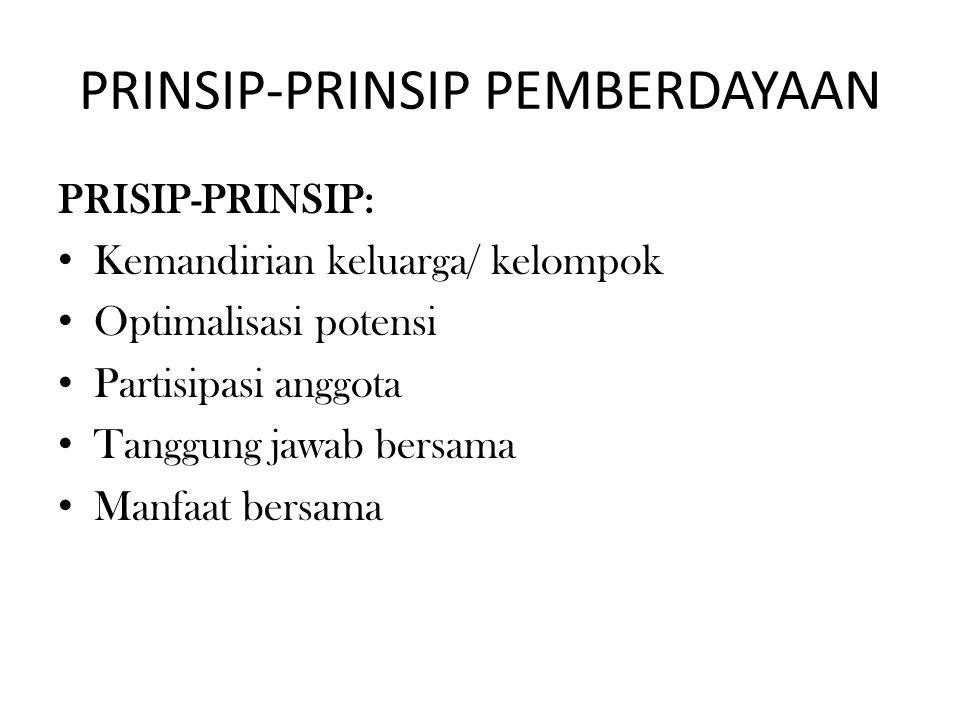PRINSIP-PRINSIP PEMBERDAYAAN PRISIP-PRINSIP: Kemandirian keluarga/ kelompok Optimalisasi potensi Partisipasi anggota Tanggung jawab bersama Manfaat bersama