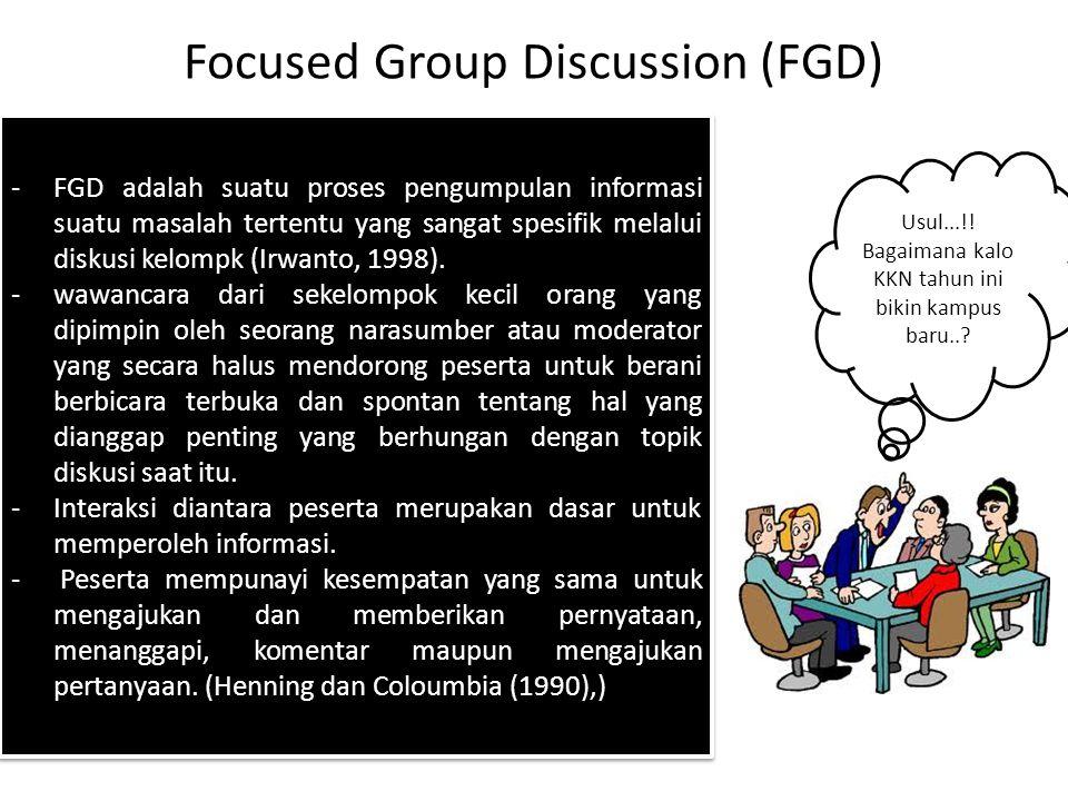Focused Group Discussion (FGD) -FGD adalah suatu proses pengumpulan informasi suatu masalah tertentu yang sangat spesifik melalui diskusi kelompk (Irwanto, 1998).