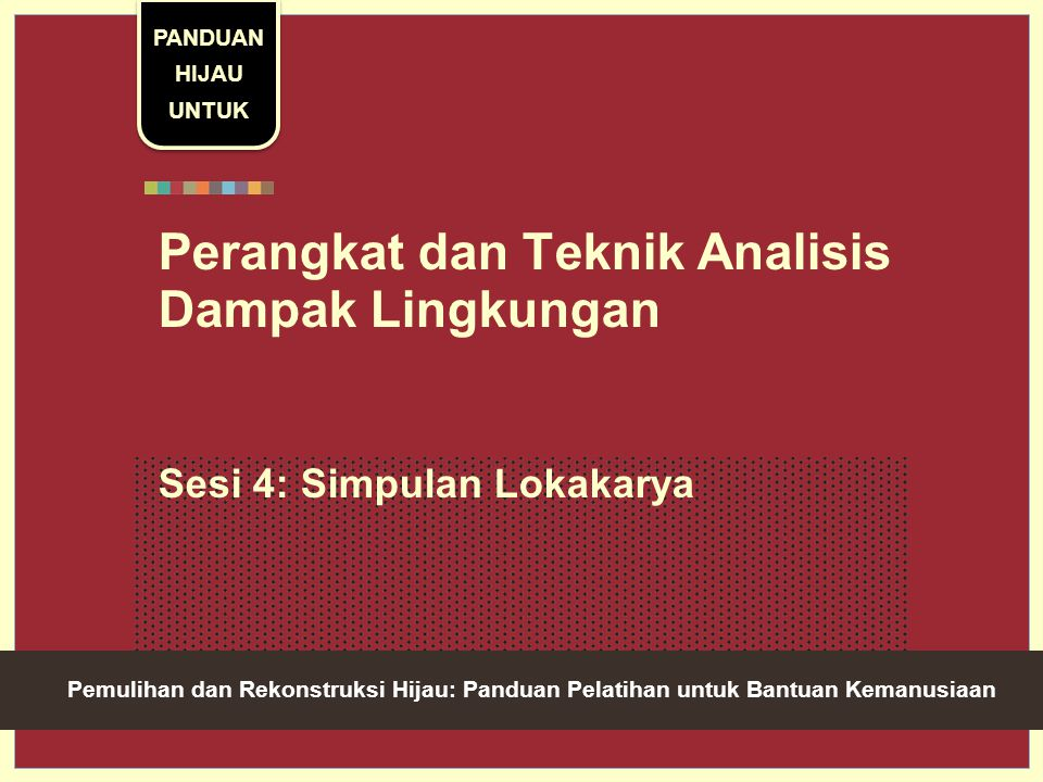 Green Recovery And Reconstruction: Training Toolkit For Humanitarian Aid Perangkat dan Teknik Analisis Dampak Lingkungan Sesi 4: Simpulan Lokakarya PANDUAN HIJAU UNTUK Pemulihan dan Rekonstruksi Hijau: Panduan Pelatihan untuk Bantuan Kemanusiaan