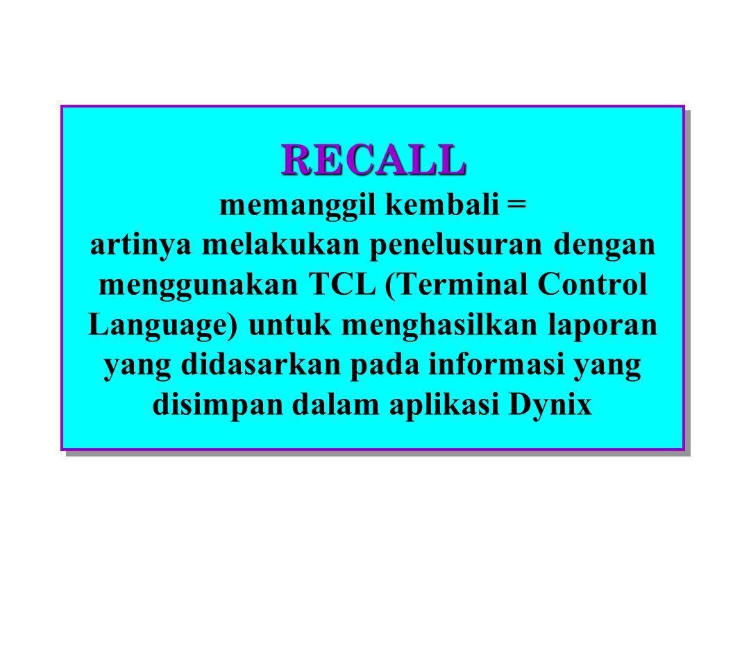 RECALL RECALL memanggil kembali = artinya melakukan penelusuran dengan menggunakan TCL (Terminal Control Language) untuk menghasilkan laporan yang didasarkan pada informasi yang disimpan dalam aplikasi Dynix