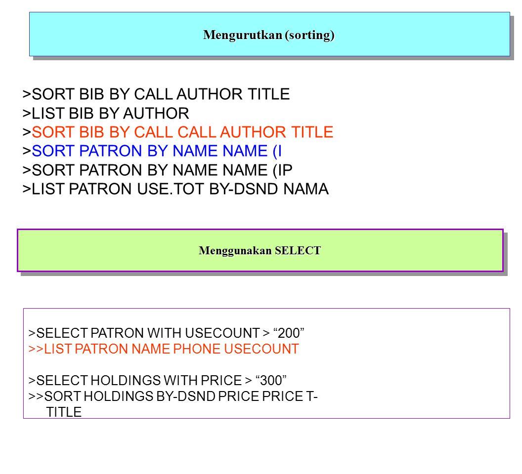 Mengurutkan (sorting) >SORT BIB BY CALL AUTHOR TITLE >LIST BIB BY AUTHOR >SORT BIB BY CALL CALL AUTHOR TITLE >SORT PATRON BY NAME NAME (I >SORT PATRON BY NAME NAME (IP >LIST PATRON USE.TOT BY-DSND NAMA Menggunakan SELECT >SELECT PATRON WITH USECOUNT > 200 >>LIST PATRON NAME PHONE USECOUNT >SELECT HOLDINGS WITH PRICE > 300 >>SORT HOLDINGS BY-DSND PRICE PRICE T- TITLE