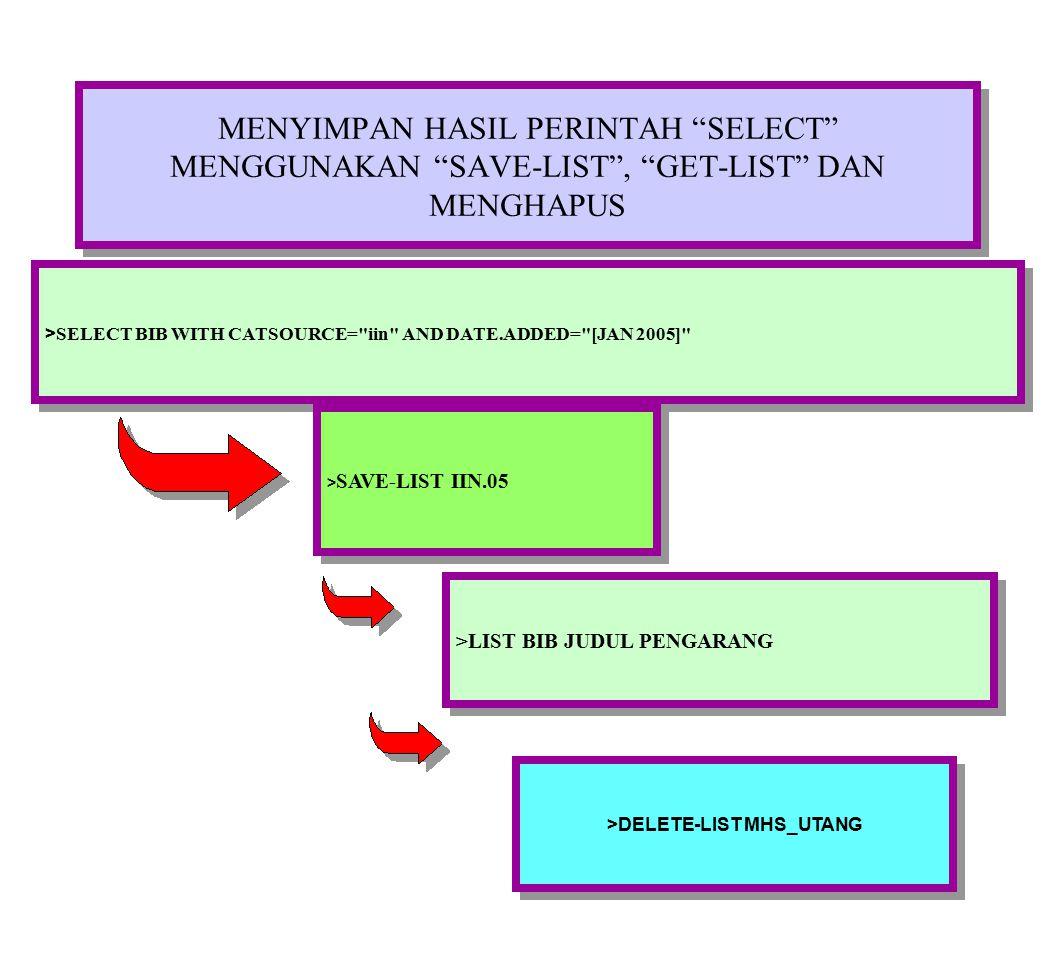 MENYIMPAN HASIL PERINTAH SELECT MENGGUNAKAN SAVE-LIST , GET-LIST DAN MENGHAPUS > SELECT BIB WITH CATSOURCE= iin AND DATE.ADDED= [JAN 2005] > SAVE-LIST IIN.05 >LIST BIB JUDUL PENGARANG >DELETE-LIST MHS_UTANG