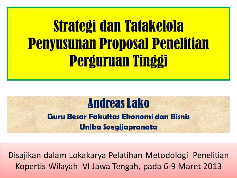Strategi dan Tatakelola Penyusunan Proposal Penelitian Perguruan Tinggi Andreas Lako Guru Besar Fakultas Ekonomi dan Bisnis Unika Soegijapranata Disajikan dalam Lokakarya Pelatihan Metodologi Penelitian Kopertis Wilayah VI Jawa Tengah, pada 6-9 Maret 2013 Disajikan dalam Lokakarya Pelatihan Metodologi Penelitian Kopertis Wilayah VI Jawa Tengah, pada 6-9 Maret 2013
