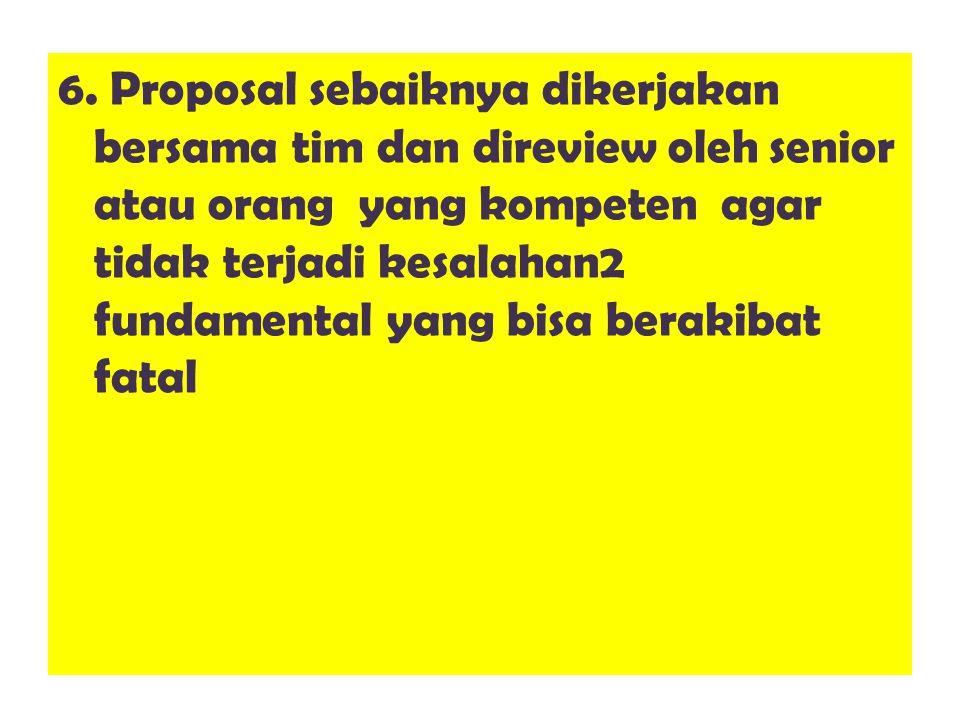6. Proposal sebaiknya dikerjakan bersama tim dan direview oleh senior atau orang yang kompeten agar tidak terjadi kesalahan2 fundamental yang bisa ber