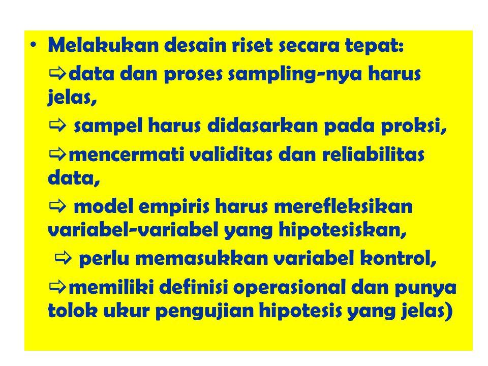 Melakukan desain riset secara tepat:  data dan proses sampling-nya harus jelas,  sampel harus didasarkan pada proksi,  mencermati validitas dan reliabilitas data,  model empiris harus merefleksikan variabel-variabel yang hipotesiskan,  perlu memasukkan variabel kontrol,  memiliki definisi operasional dan punya tolok ukur pengujian hipotesis yang jelas)